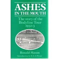 Ashes in the Mouth. The Story of the Bodyline Tour of 1932-33