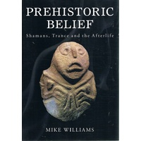 Prehistoric Belief. Shamans, Trance And The After Life