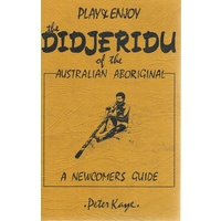 Play And Enjoy The Didjeridu Of The Australian Aboriginal. A Newcomers Guide