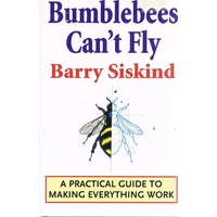 Bumblebees Can't Fly. A Practical Guide To Making Everything Work