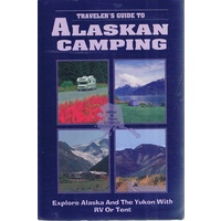 Alaskan Camping. Explore Alaska And The Yukon With RV Or Tent.. A Traveller's Guide.