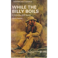 While The Billy Boils. 87 Stories From The Prose Works Of Henry Lawson