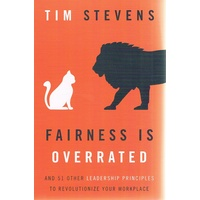Fairness Is Overrated. And 51 Other Leadership Principles to Revolutionize Your Workplace