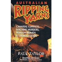 Australian Ripping Yarns. Cannibal Convicts, Macabre Murders, Wanton Women & Living Legends