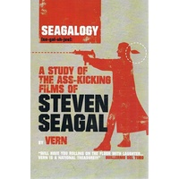 Seagalogy. A Study of the Ass-kicking Films of Steven Seagal