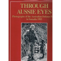Through Aussie Eyes. Photographs Of The Australian Defence Force In Somalia 1993