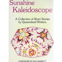 Sunshine Kaleidoscope. A Collection Of Short Stories By Queensland Writers