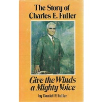 Give The Winds A Mighty Voice. The Story Of Charles E Fuller.