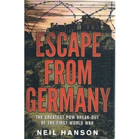 Escape From Germany. The Greatest POW Break-out Of The First World War
