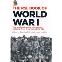 The RSL Book of World War I. True Stories Of Aussie Courage And Mateship From The Annals Of The RSL