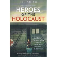 Heroes Of The Holocaust. Ordinary Britons Who Risked Their Lives To Make A Difference