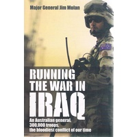 Running The War In Iraq. An Australian General, 300,000 Troops, The Bloodiest Conflict Of Our Time
