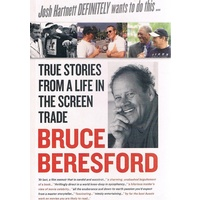 Bruce Beresford. True Stories From A Life In The Screen Trade