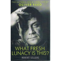 What Fresh Lunacy Is This. The Authorised Biography Of Oliver Reed