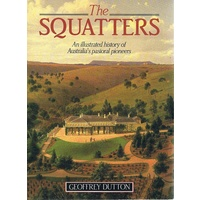 The Squatters. An Illustrated History Of Australia's Pastoral Pioneers