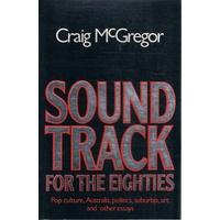 Sound Track For The Eighties. Pop Culture, Australia, Politics, Suburbia,art And Other Essays
