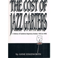 The Cost Of Jazz Garters. A History Of Canberra Repertory Society 1932 To 1982