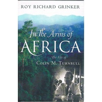 In The Arms Of Africa. The Life Of Colin M Turnbull