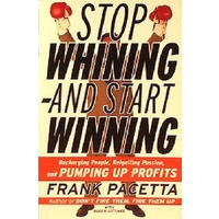 Stop Whining-And Start Winning. Recharging People, Re-Igniting Passion, and Pumping Up Profits