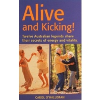 Alive And Kicking. Twelve Australian LEgends Share Their Secrets Of Energy And Vitality
