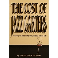 The Cost Of Jazz Garters. A History Of Canberra Reportory Society 1932-1982.