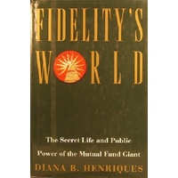 Fidelity's World. The Secret Life And Public Power Of The Mutual Fund Giant