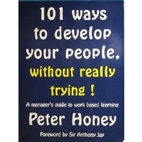 101 Ways To Develop Your People, Without Really Trying. A Manager's Guide To Work Based Learning