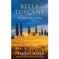 Bella Tuscany. The Sweet Life In Italy