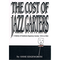 The Cost Of Jazz Garters. A History Of Canberra Repertory Society 1932-1982.