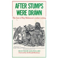 After Stumps Were Drawn. The Best Of Ray Robinson's Cricket Writing