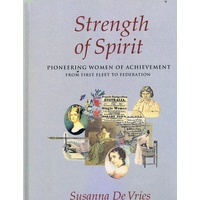 Strength Of Spirit. Pioneering Women Of Achievement From First Fleet To Federation