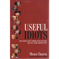 Useful Idiots. How Liberals Got It Wrong In The Cold War And Still Blame America First