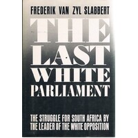 The Last White Parliament. The Struggle for South Africa by the Leader of the White Opposition