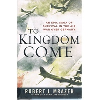 To Kingdom Come. An Epic Saga Of Survival In The Air War Over Germany