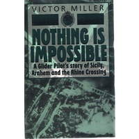 Nothing Is Impossible. A Glider Pilot's Story Of Sicily, Arnhem And The Rhine Crossing