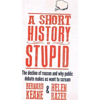 A Short History Of Stupid. The Decline Of Reason And Why Public Debate Makes Us Want To Scream