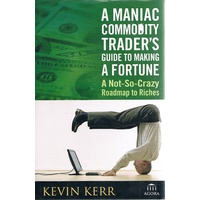 A Maniac Commodity Trader's Guide To Making A  Fortune. A Not-so-crazy Roadmap To Riches