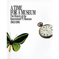A Time For A Museum. The History Of The Queensland Museum 1862-1986