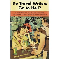 Do Travel Writers Go To Hell. A Swashbuckling Tale Of High Adventure, Questionable Ethics And Professional Hedonism