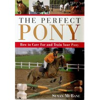 The Perfect Pony. How To Care For And Train Your Pony