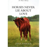 Horses Never Lie About Love. A True Story