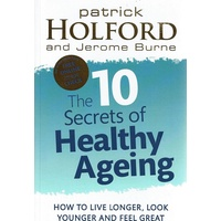 The 10 Secrets Of Healthy Ageing. How To Live Longer, Look Younger And Feel Great