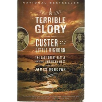 A Terrible Glory, Custer And The Little Bighorn, The Last Great Battle Of The American West