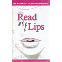 Read My Lips. How To Achieve Your Life, Health And Wealth Goals