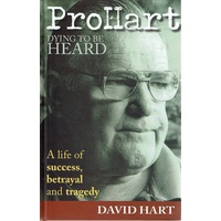 Pro Hart. Dying To Be Heard. A Life Of Success, Betrayal And Tragedy.
