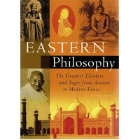 Eastern Philosophy. The Greatest Thinkers And Sages From Ancient To Modern Times