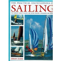 The Practical Encyclopedia Of Sailing. The Complete Guide To Sailing And Racing Dinghies, Catamarans And Cruisers