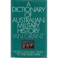 A Dictionary Of Australian Military History. From Colonial Times To The Gulf War