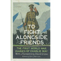 To Fight Alongside Friends. The First World War Diaries Of Charlie May