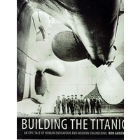 Building The Titanic. An Epic Tale Of Human Endeavour And Modern Engineering